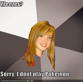 Weezer?  Sorry, I dont play Pokemon