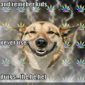 and remeber kids never use  drugs...(he,he,he)