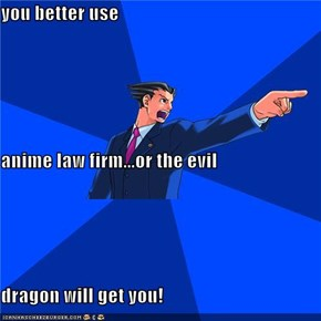you better use anime law firm...or the evil dragon will get you!