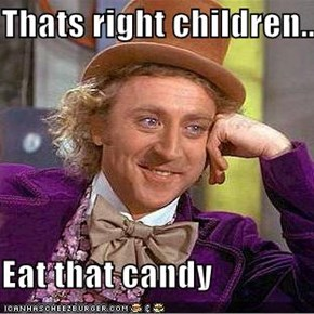 Thats right children..  Eat that candy