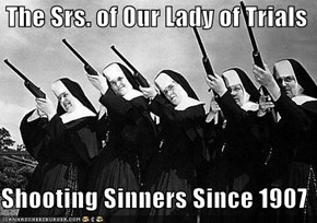 The Srs. of Our Lady of Trials  Shooting Sinners Since 1907