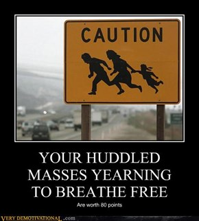 YOUR HUDDLED MASSES YEARNING TO BREATHE FREE