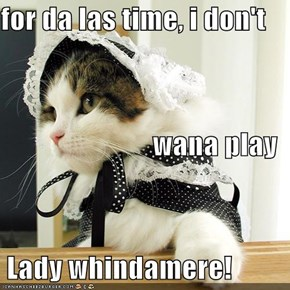 for da las time, i don't   wana play  Lady whindamere!
