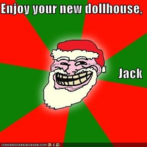 Enjoy your new dollhouse, Jack