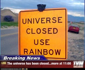 Breaking News - The universe has been closed...more at 11:00