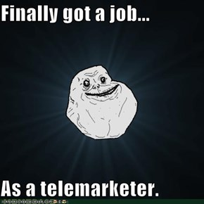 Finally got a job...  As a telemarketer.