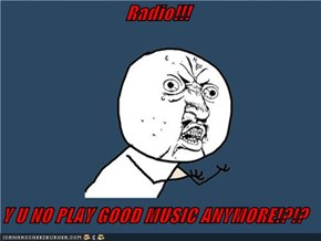 Radio!!!  Y U NO PLAY GOOD MUSIC ANYMORE!?!?