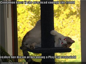 Cinnamon knew if she practiced enough she would  realize her dream of becoming a Play Cat centerfold