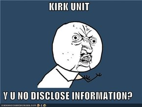 KIRK UNIT  Y U NO DISCLOSE INFORMATION?