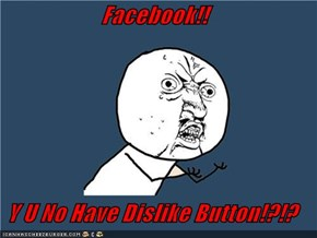 Facebook!!  Y U No Have Dislike Button!?!?
