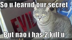 So u learnd our secret  But nao i has 2 kill u
