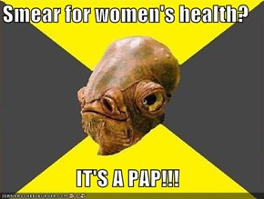 Smear for women's health?  IT'S A PAP!!!