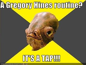 A Gregory Hines routine?  IT'S A TAP!!!