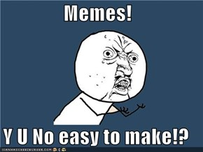 Memes!  Y U No easy to make!?