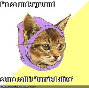 I'm so underground  some call it 'burried alive'