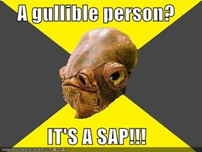 A gullible person?  IT'S A SAP!!!