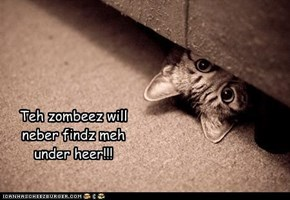 Teh zombeez will neber findz meh under heer!!!