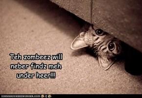 Teh zombeez will neber findz meh under heer!!!