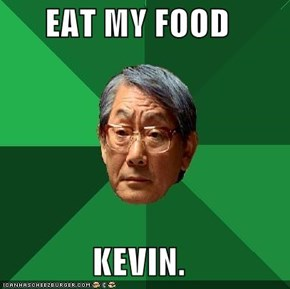EAT MY FOOD  KEVIN.