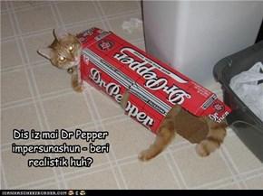 Dis iz mai Dr Pepper impersunashun - beri realistik huh?