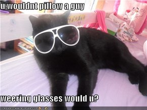 u wouldnt pillow a guy  weering glasses would u?