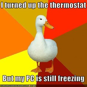 Technologically Impaired Duck: I turned up the thermostat