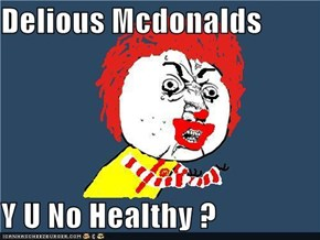 Delious Mcdonalds  Y U No Healthy ?