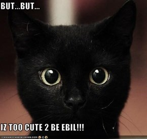 BUT...BUT...  IZ TOO CUTE 2 BE EBIL!!!