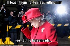 I'll teach them not to mess with family  go get the horseheads...