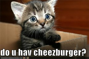 do u hav cheezburger?