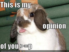 This is my opinion of you >=p