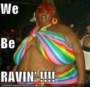 We Be RAVIN' !!!!