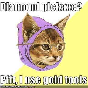 Diamond pickaxe?  Pfft, I use gold tools