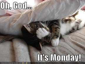 Oh, God...  It's Monday!
