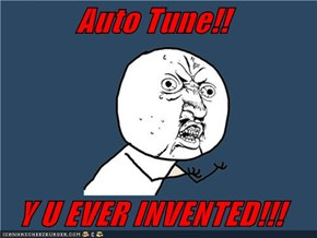 Auto Tune!!  Y U EVER INVENTED!!!
