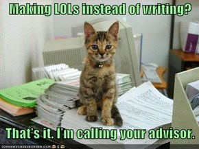 Making LOLs instead of writing?      That's it. I'm calling your advisor.
