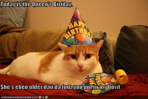 Today is the Queen's Birfday.  She's eben older dan da fudz you put in my bowl.