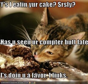 Y's I eatin yur cake? Srsly? Has u seen ur compter butt lately? I's doin u a favor, I finks.