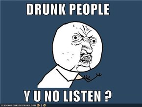 DRUNK PEOPLE  Y U NO LISTEN ?