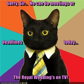Sorry, Sir...  No can do meetings or   deadlines                                             today... The Royal Wedding's on TV!