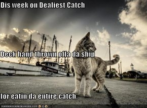 Dis week on Dealiest Catch Deck hand thrown offa da ship  for eatin da entire catch.