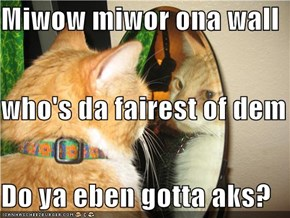 Miwow miwor ona wall who's da fairest of dem all? Do ya eben gotta aks?