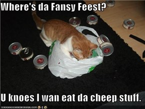 Where's da Fansy Feest?  U knoes I wan eat da cheep stuff.
