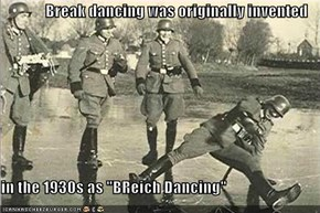 "Break dancing was originally invented  in the 1930s as ""BReich Dancing"""