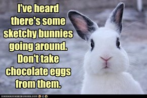 I've heard there's some sketchy bunnies going around.  Don't take chocolate eggs from them.