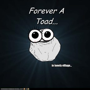 Forever A Toad...