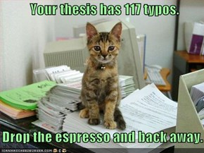 Your thesis has 117 typos.      Drop the espresso and back away.