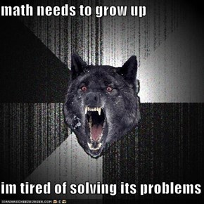 math needs to grow up  im tired of solving its problems