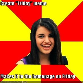 "Create ""Friday"" meme  Makes it to the homepage on Friday"