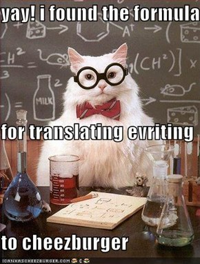 yay! i found the formula  for translating evriting  to cheezburger
